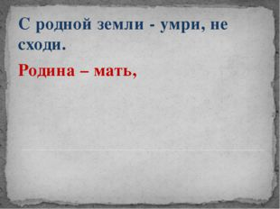 С родной земли - умри, не сходи. Родина – мать,