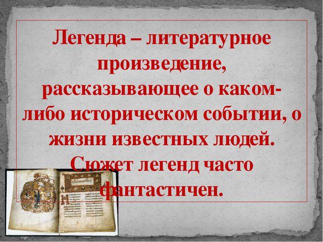 Легенда – литературное произведение, рассказывающее о каком- либо историческо...