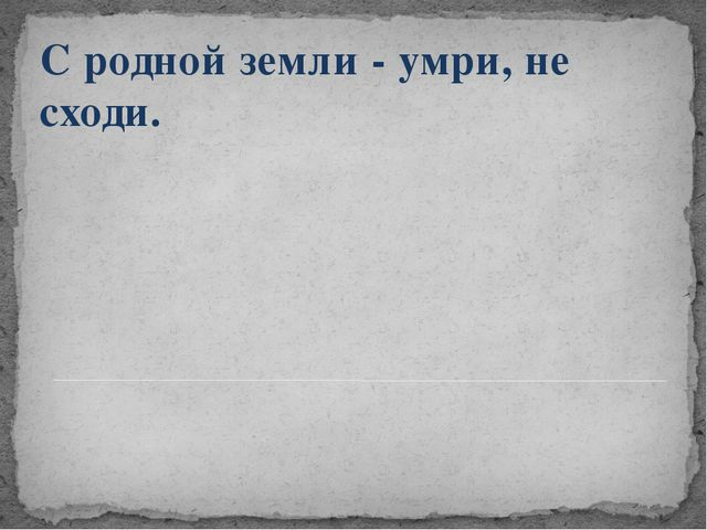 С родной земли - умри, не сходи.