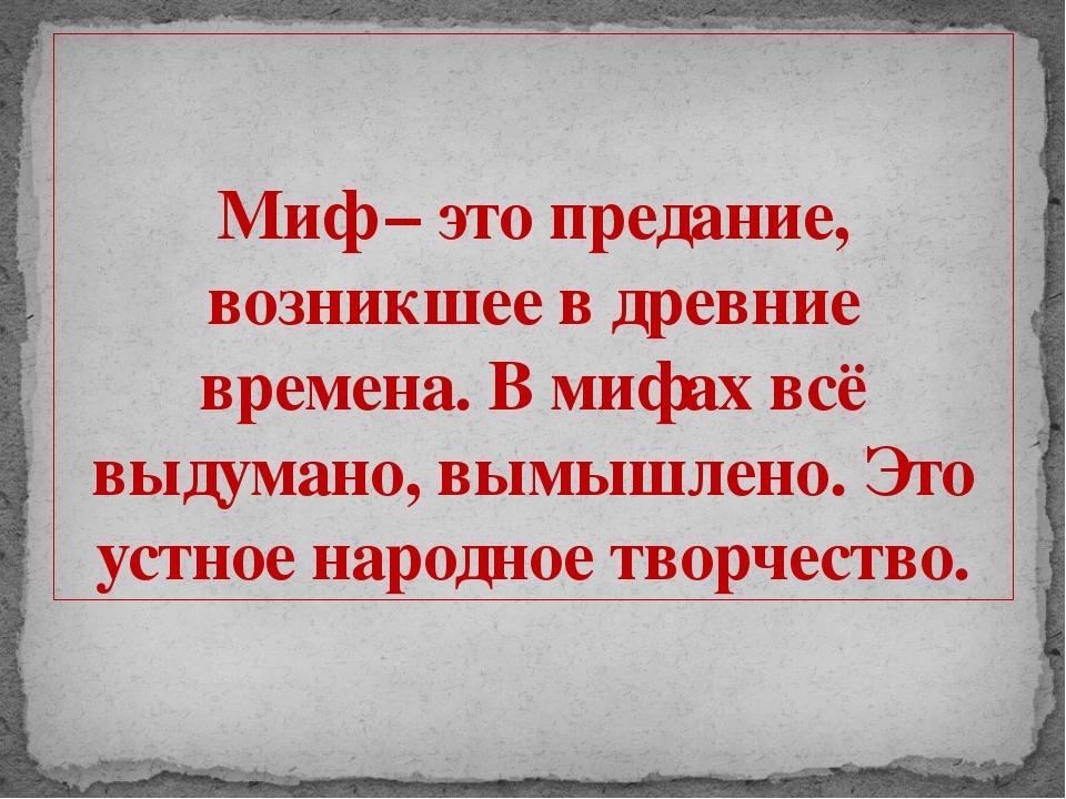 Миф – это предание, возникшее в древние времена. В мифах всё выдумано, вымышл...