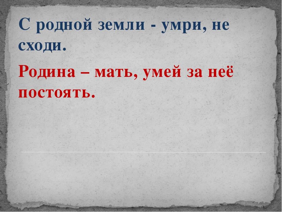 С родной земли - умри, не сходи. Родина – мать, умей за неё постоять.