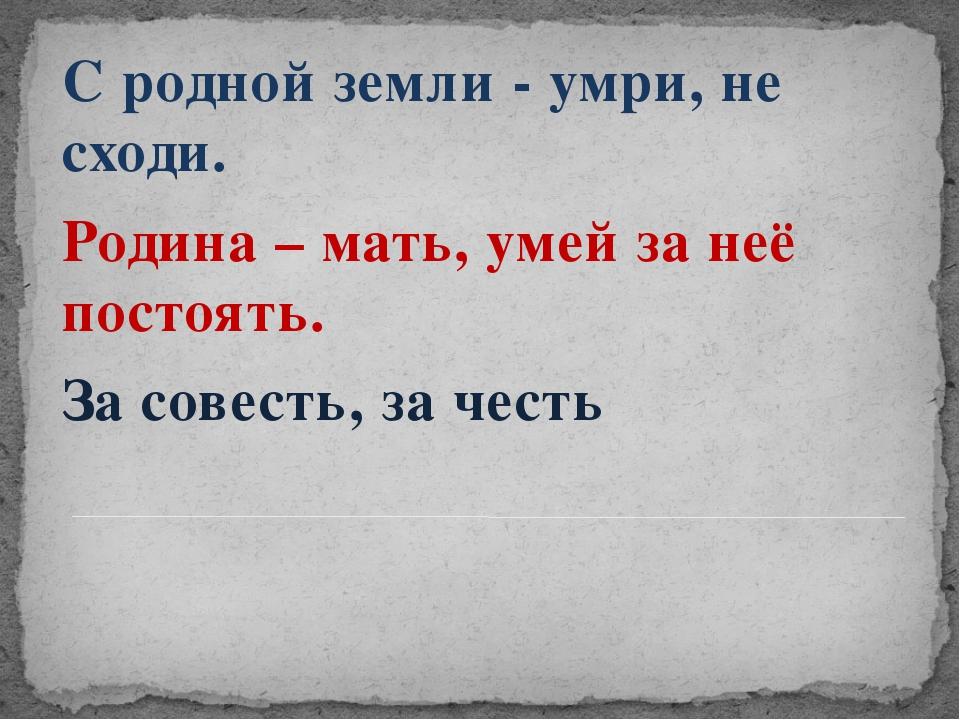 С родной земли - умри, не сходи. Родина – мать, умей за неё постоять. За сов...