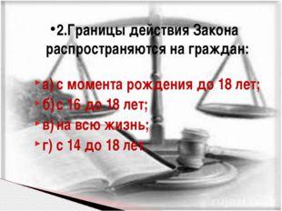 а)с момента рождения до 18 лет; б)с 16 до 18 лет; в)на всю жизнь; г)с 14