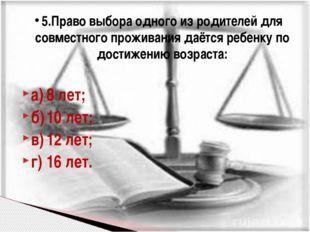 а)8 лет; б)10 лет; в)12 лет; г)16 лет. 5.Право выбора одного из родителей