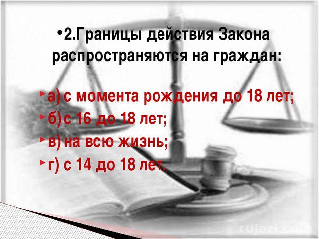 а)с момента рождения до 18 лет; б)с 16 до 18 лет; в)на всю жизнь; г)с 14...