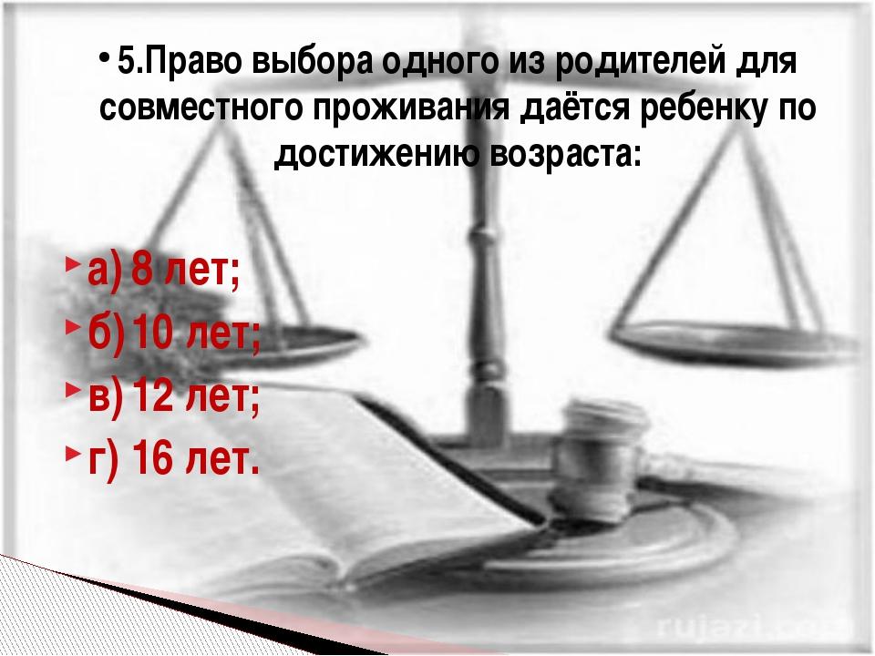 а)8 лет; б)10 лет; в)12 лет; г)16 лет. 5.Право выбора одного из родителей...