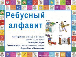 Ребусный алфавит Автор работы: ученица 2 «Б» класса МБОУ «СОШ № 65» Белозёро