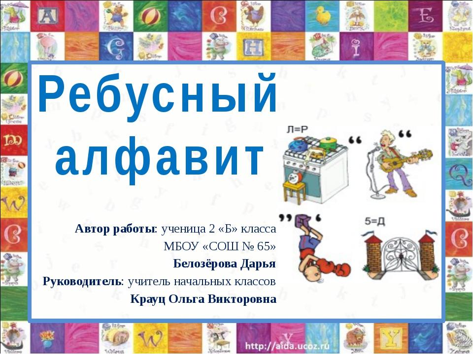 Ребусный алфавит Автор работы: ученица 2 «Б» класса МБОУ «СОШ № 65» Белозёро...