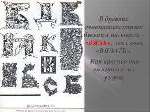 В древних рукописных книгах буквицы называли - «ВЯЗЬ», от слова «ВЯЗАТЬ». Как