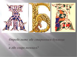 Определите где старинная буквица , а где современная?