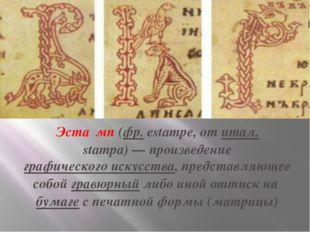 Эста́мп(фр.estampe, отитал.stampa)— произведениеграфического искусства,