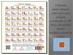Стоит напомнить ,что русская азбука состоит из 49 букв. Каждая буква подразум