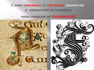 Слова «инициал» и «буквица»синонимы: в латинской палиграфии чаще говорят о