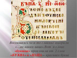 Восхищаясь чем то славяне говорили «…ах какая цаца».Вот и слово «буквица» про