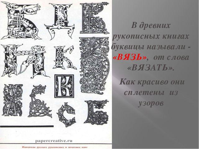 В древних рукописных книгах буквицы называли - «ВЯЗЬ», от слова «ВЯЗАТЬ». Как...