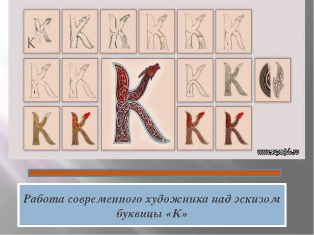 Работа современного художника над эскизом буквицы «К»