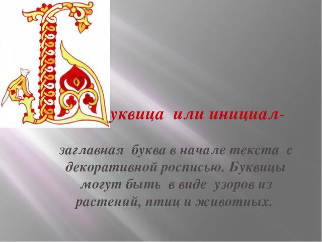 уквица или инициал- заглавная буква в начале текста с декоративной росписью....