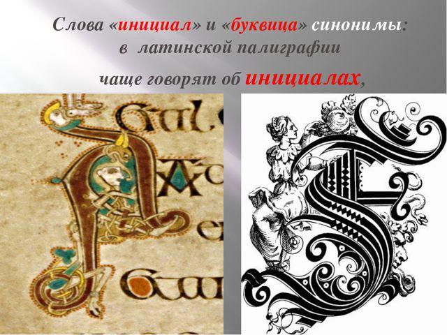 Слова «инициал» и «буквица»синонимы: в латинской палиграфии чаще говорят о...