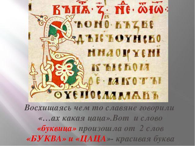 Восхищаясь чем то славяне говорили «…ах какая цаца».Вот и слово «буквица» про...
