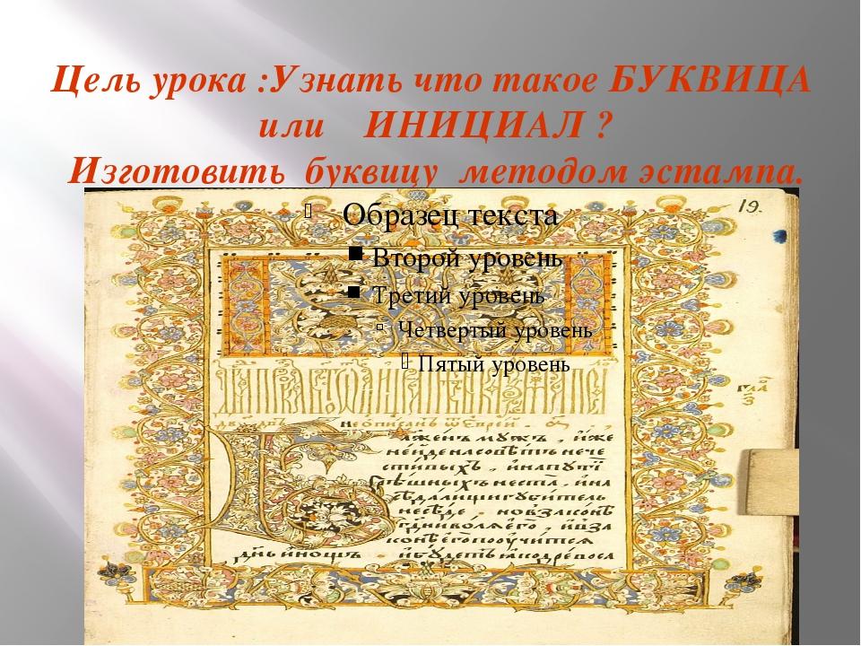 Цель урока :Узнать что такое БУКВИЦА или ИНИЦИАЛ ? Изготовить буквицу методо...