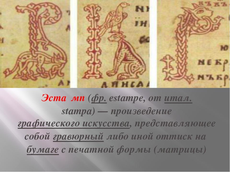 Эста́мп(фр.estampe, отитал.stampa)— произведениеграфического искусства,...