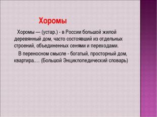 Хоромы Хоромы — (устар.) - в России большой жилой деревянный дом, часто сост