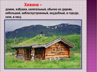 Хижина – домик, избушка, капитальный, обычно из дерева, небольшой, неблагоус