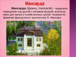Мансарда (франц. mansarde) - чердачное помещение под крутой с изломом крышей