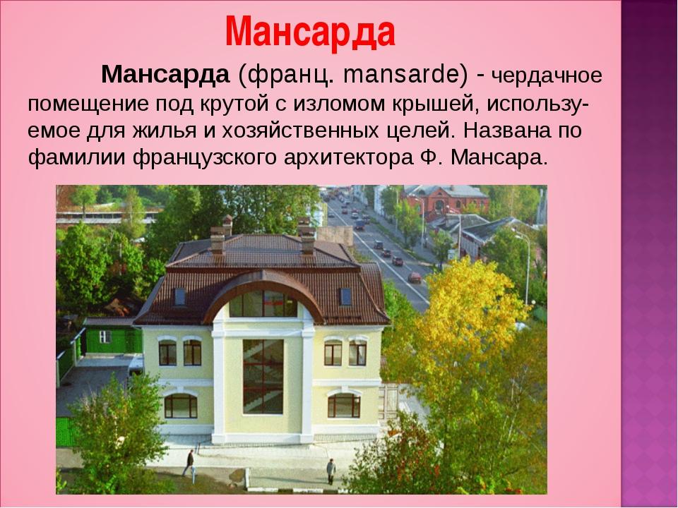 Мансарда (франц. mansarde) - чердачное помещение под крутой с изломом крышей...