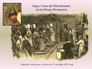 Царь Алексей Михайлович (отец Петра Великого) Первый спектакль состоялся 17 о