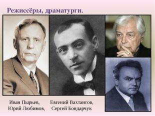 Режиссёры, драматурги. Иван Пырьев, Евгений Вахтангов, Юрий Любимов, Сергей Б