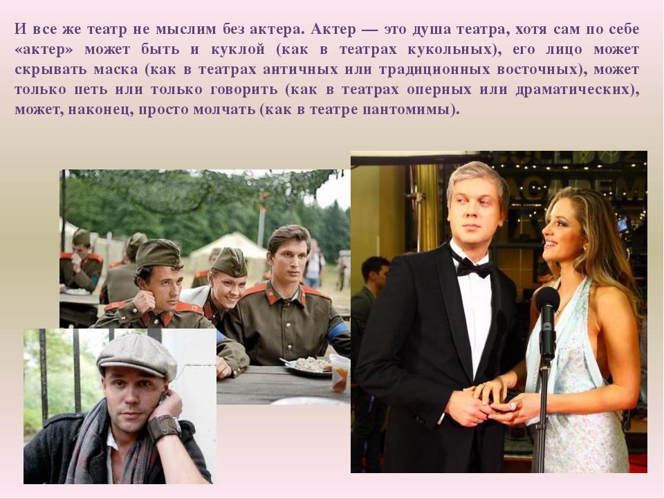И все же театр не мыслим без актера. Актер — это душа театра, хотя сам по себ...