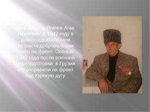 Мой прадед Ягияев Агав Яхьяевич. В 1942 году в девятнадцатилетнем возрасте до
