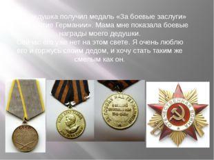 Мой дедушка получил медаль «За боевые заслуги» и «За взятие Германии». Мама м