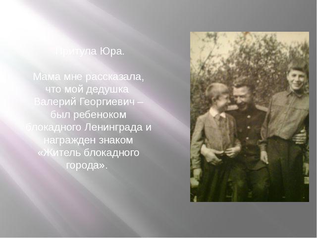 Притула Юра. Мама мне рассказала, что мой дедушка Валерий Георгиевич –был ре...