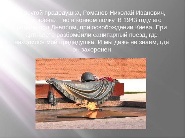 А другой прадедушка, Романов Николай Иванович, тоже воевал , но в конном полк...