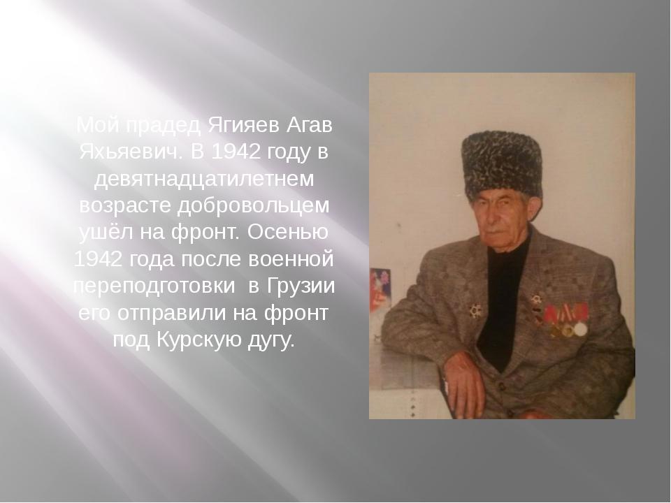 Мой прадед Ягияев Агав Яхьяевич. В 1942 году в девятнадцатилетнем возрасте до...