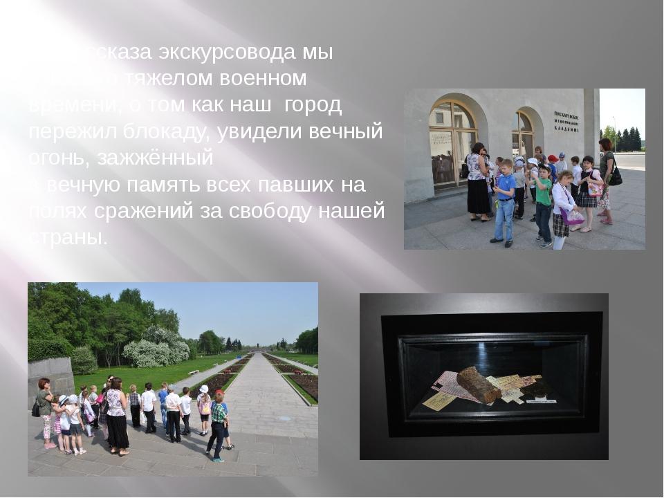 Из рассказа экскурсовода мы узнали о тяжелом военном времени, о том как наш г...