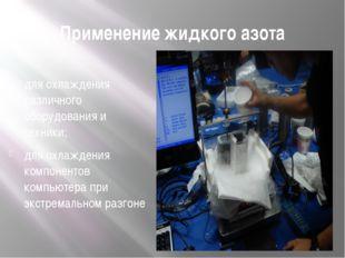 Применение жидкого азота ; для охлаждения различного оборудования и техники;