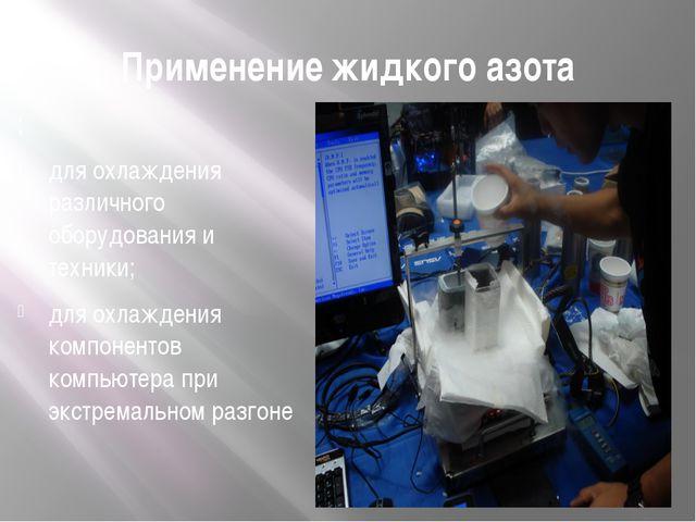 Применение жидкого азота ; для охлаждения различного оборудования и техники;...