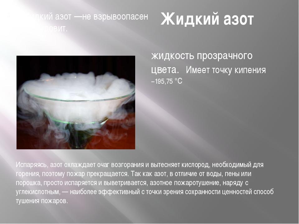 Жидкий азот Жидкий азот —не взрывоопасен и не ядовит. Испаряясь, азот охлажда...