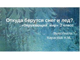Откуда берутся снег и лед? «Окружающий мир» 2 класс Выполнила: Карасёва Н.М.