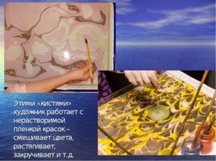 Этими «кистями» художник работает с нерастворимой пленкой красок – смешивает