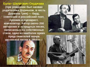 Булат Шалвович Окуджава (при рождении был назван родителями Дорианом, в честь