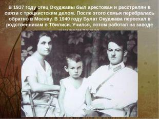 В 1937 году отец Окуджавы был арестован и расстрелян в связи с троцкистским д
