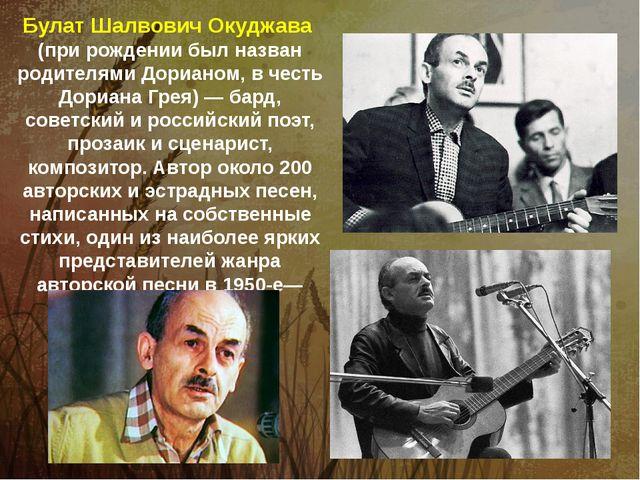 Булат Шалвович Окуджава (при рождении был назван родителями Дорианом, в честь...