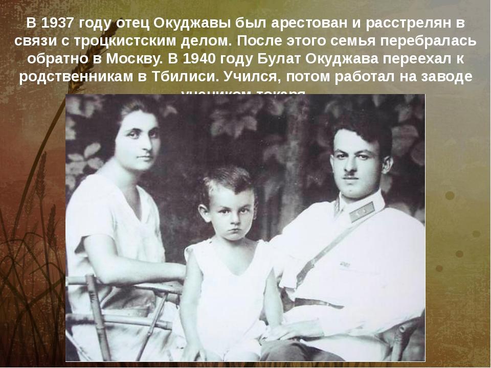 В 1937 году отец Окуджавы был арестован и расстрелян в связи с троцкистским д...