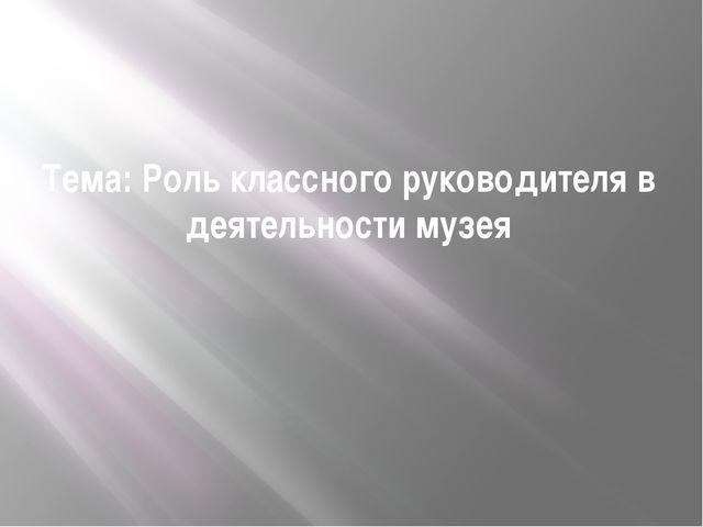 Тема: Роль классного руководителя в деятельности музея