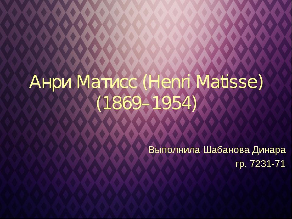 Анри Матисс (Henri Matisse) (1869–1954) Выполнила Шабанова Динара  гр. 72...