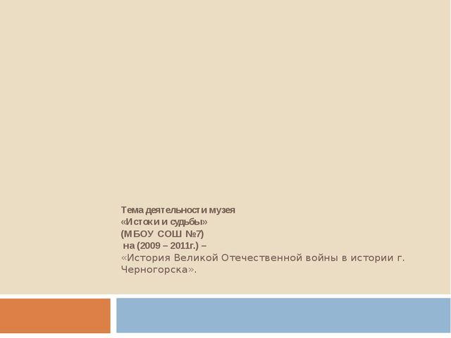 Тема деятельности музея «Истоки и судьбы» (МБОУ СОШ №7) на (2009 – 2011г.) –...